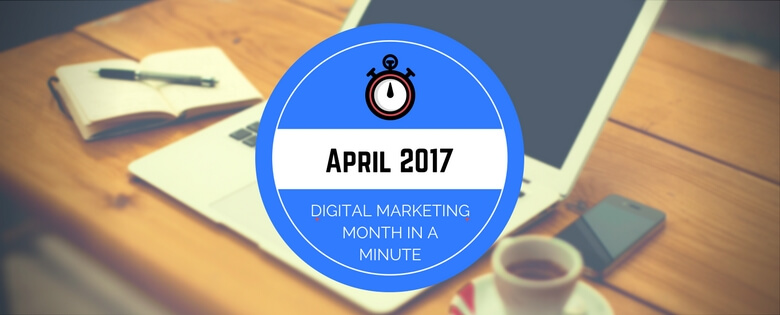 What we Learned in April 2017: The Digital Marketing Month in a Minute