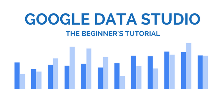 Google Data Studio: The Beginner's Tutorial | Distilled