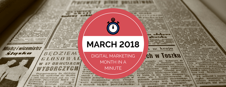 What We Learned in March 2018: The Digital Marketing Month in a Minute | Distilled