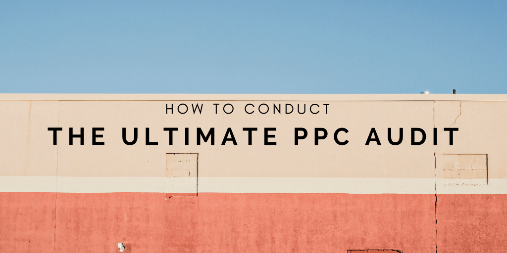 How to Conduct The Ultimate PPC Audit | Distilled