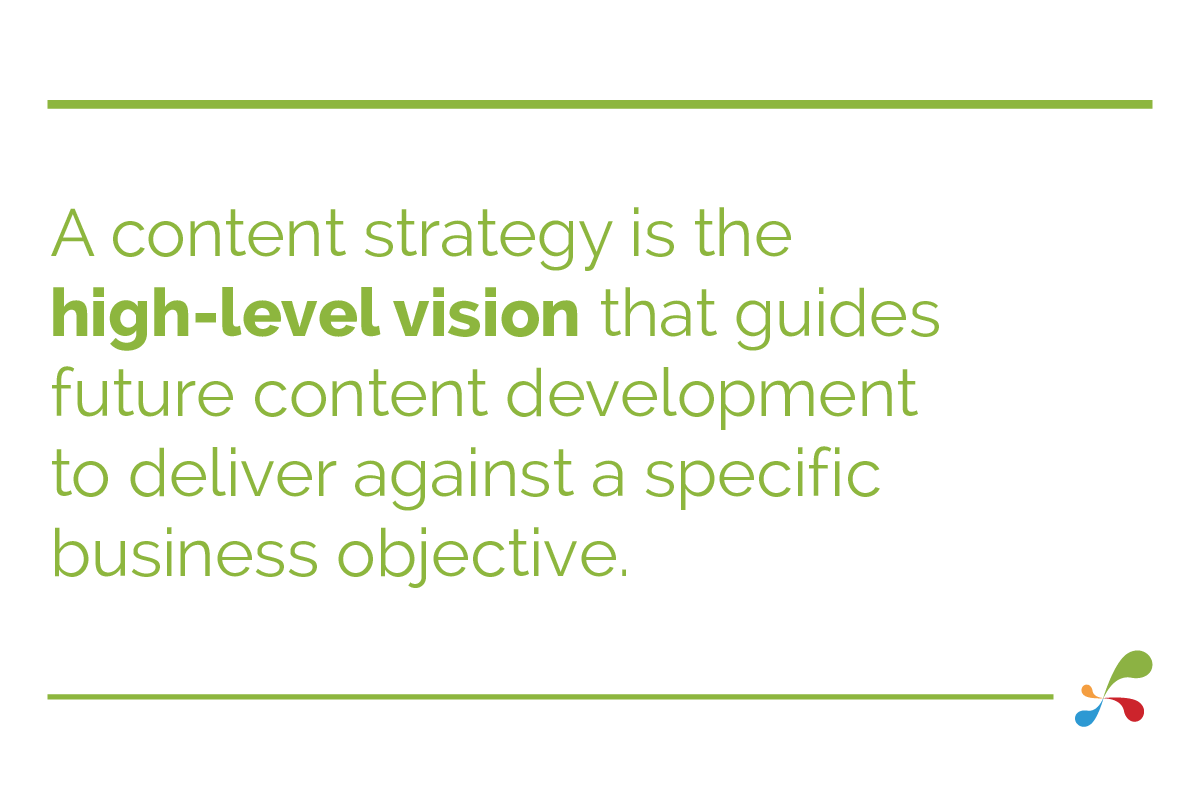 A content strategy is the high level vision that guides future content development to deliver against a specific business objective.
