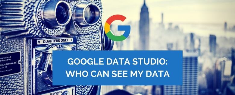 Google Data Studio: Who can See My Data?