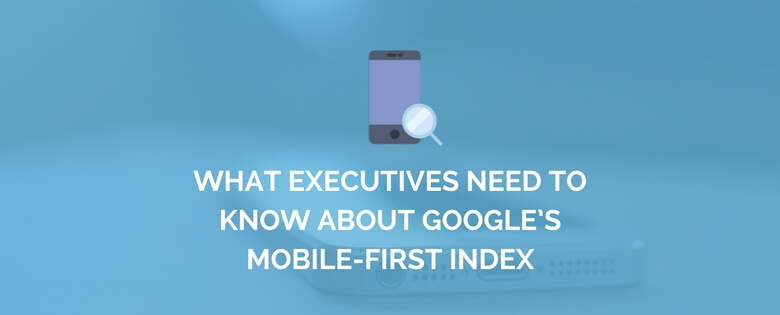 What Executives Need to Know About Google's Mobile-First Index